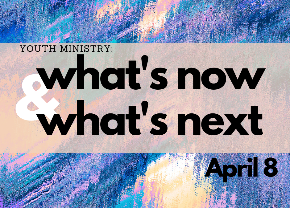 Youth Ministry: What's Now & What's Next